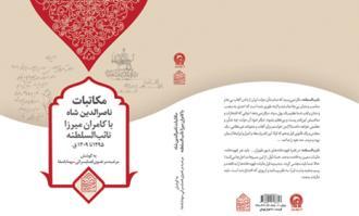 کتاب «مکاتبات ناصرالدین شاه با کامران میرزا نایبالسلطنه» منتشر شد